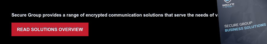 Secure Group provides a range of encrypted communication solutions that serve  the needs of various industries. READ SOLUTIONS OVERVIEW