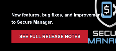 New features, bug fixes, and improvements  to Secure Manager. SEE FULL RELEASE NOTES