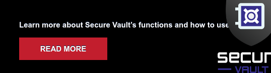 Learn more about Secure Vault's functions and how to use them. READ MORE