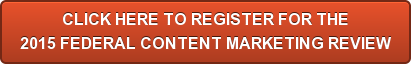 CLICK HERE TO REGISTER FOR THE 2015 FEDERAL CONTENT MARKETING REVIEW