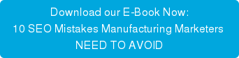 Download our E-Book Now: 10 SEO Mistakes Manufacturing Marketers  NEED TO AVOID