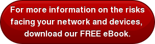 For more information on the risks  facing your network and devices,  download our FREE eBook.