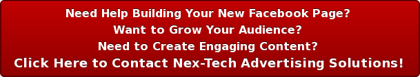 Need Help Building Your New Facebook Page?  Want to Grow Your Audience?  Need to Create Engaging Content?  Click Here to Contact Nex-Tech Advertising Solutions!