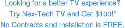 Looking for a better TV experience? Try Nex-Tech TV and Get $100!* No Contracts and Installation is FREE.