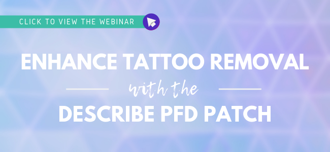 Click to view the webinar: Enhancing Tattoo Removal with the DESCRIBE PFD Patch