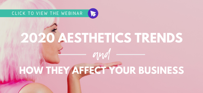 Click to view the webinar: 2020 Aesthetics Trends and How They Affect Your Business