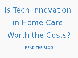 Is Tech Innovation  in Home Care  Worth the Costs? READ THE BLOG