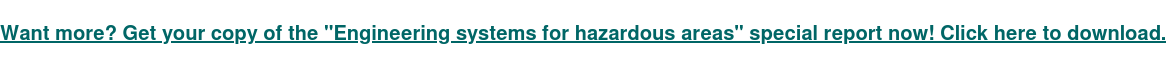 "Want more? Get your copy of the ""Engineering systems for hazardous areas""  special report now! Click here to download."