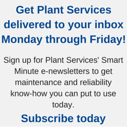 Get Plant Services delivered to your inbox Monday through Friday! Sign up for  Plant Services' complimentary Smart Minute (Monday-Thursday) and Smart Digest  (Friday) e-newsletters to get maintenance and reliability know-how you can put  to use today, plus the latest manufacturing news from around the Web, white  papers, and more. Learn more and subscribe for free today.