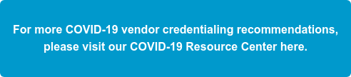 For more COVID-19 vendor credentialing recommendations,  please visit our COVID-19 Resource Center here.