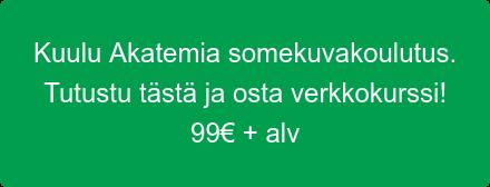 Kuulu Akatemia somekuvakoulutus. Tutustu tästä ja osta verkkokurssi! 99€ + alv