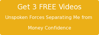 Get 3 FREE Videos Unspoken Forces Separating Me from  Money Confidence