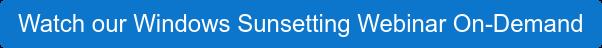 Watch our Windows Sunsetting Webinar On-Demand
