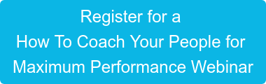 Register for a  How To Coach Your People for  Maximum Performance Webinar