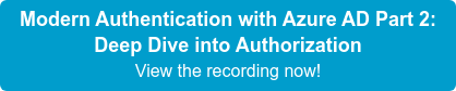 Modern Authentication with Azure AD Part 2: Deep Dive into Authorization View the recording now!