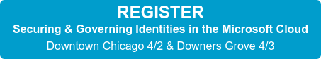 REGISTER Securing & Governing Identities in the Microsoft Cloud Downtown Chicago 4/2 & Downers Grove 4/3