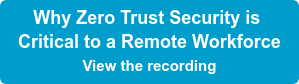 Why Zero Trust Security is Critical to a Remote Workforce View the recording
