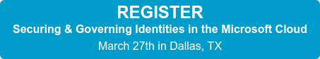 REGISTER Securing & Governing Identities in the Microsoft Cloud  March 27th in Dallas, TX