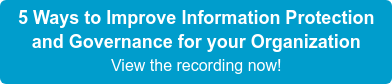 5 Ways to Improve Information Protection and Governance for your Organization View the recording now!