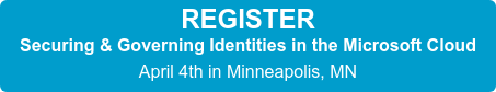 REGISTER Securing & Governing Identities in the Microsoft Cloud April 4th in Minneapolis, MN