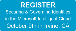 REGISTER Securing & Governing Identities in the Microsoft Intelligent Cloud October 9th in Irvine, CA