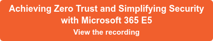 Achieving Zero Trust and Simplifying Security with Microsoft 365 E5 View the recording