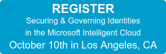 REGISTER Securing & Governing Identities in the Microsoft Intelligent Cloud October 10th in Los Angeles, CA