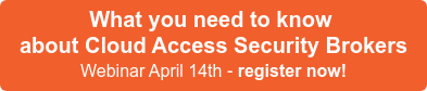 What you need to know about Cloud Access Security Brokers Webinar April 14th - register now!