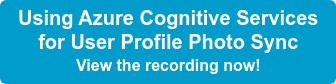 Using Azure Cognitive Services for User Profile Photo Sync View the recording now!