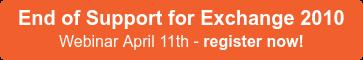 End of Support for Exchange 2010 Webinar April 11th - register now!