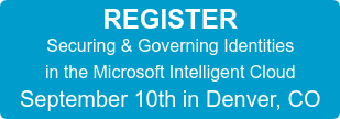 REGISTER Securing & Governing Identities in the Microsoft Intelligent Cloud September 10th in Denver, CO