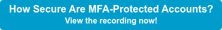 How Secure Are MFA-Protected Accounts? View the recording now!