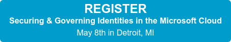 REGISTER Securing & Governing Identities in the Microsoft Cloud May 8th in Detroit, MI