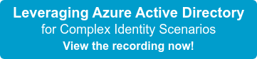 Leveraging Azure Active Directory for Complex Identity Scenarios View the recording now!