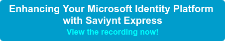 Enhancing Your Microsoft Identity Platform  with Saviynt Express View the recording now!