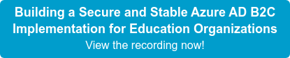 Building a Secure and Stable Azure AD B2C Implementation for Education Organizations View the recording now!