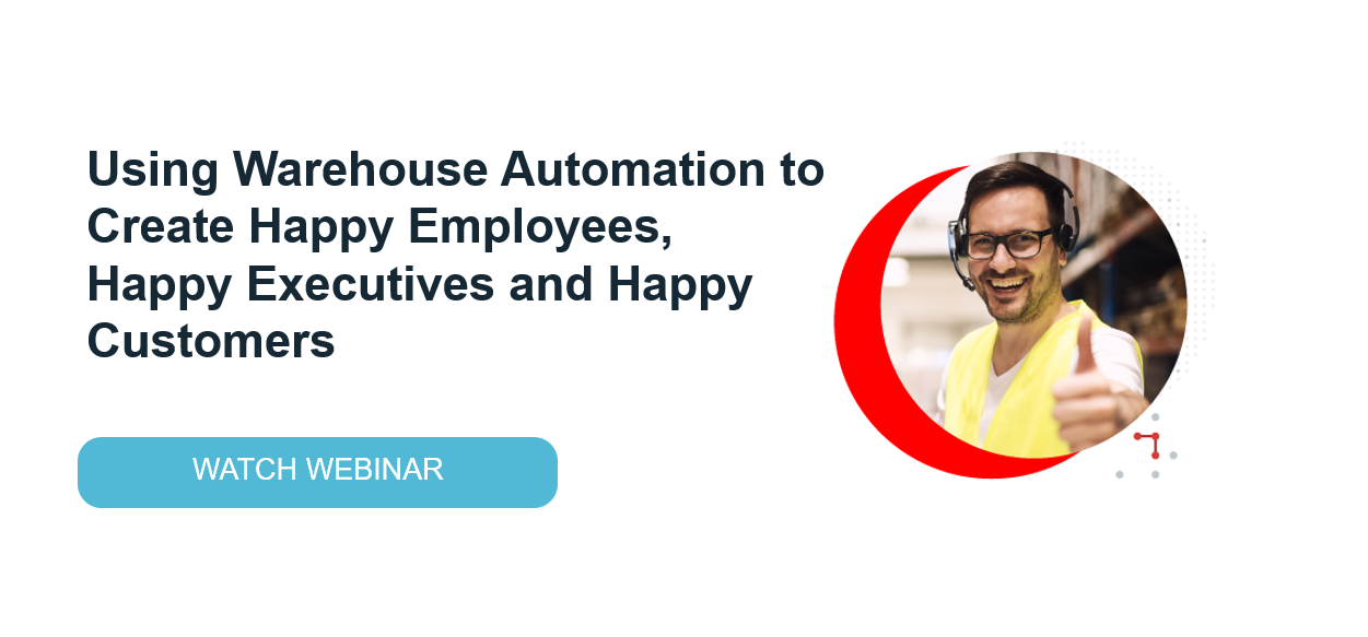 Using Warehouse Automation to Create Happy Employees, Happy Executives and Happy Customers Webinar