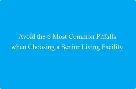 Avoid the 6 Most Common Pitfalls  when Choosing a Senior Living Facility