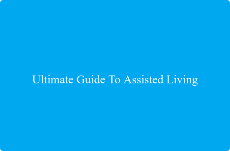 Ultimate Guide To Assisted Living