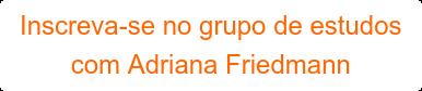 Inscreva-se no grupo de estudos com Adriana Friedmann