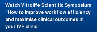 "Watch Vitrolife Scientific Symposium ""How to improve workflow efficiency  and maximise clinical outcomes in  your IVF clinic"""