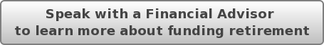 Speak with a Financial Advisor  to learn more about funding retirement