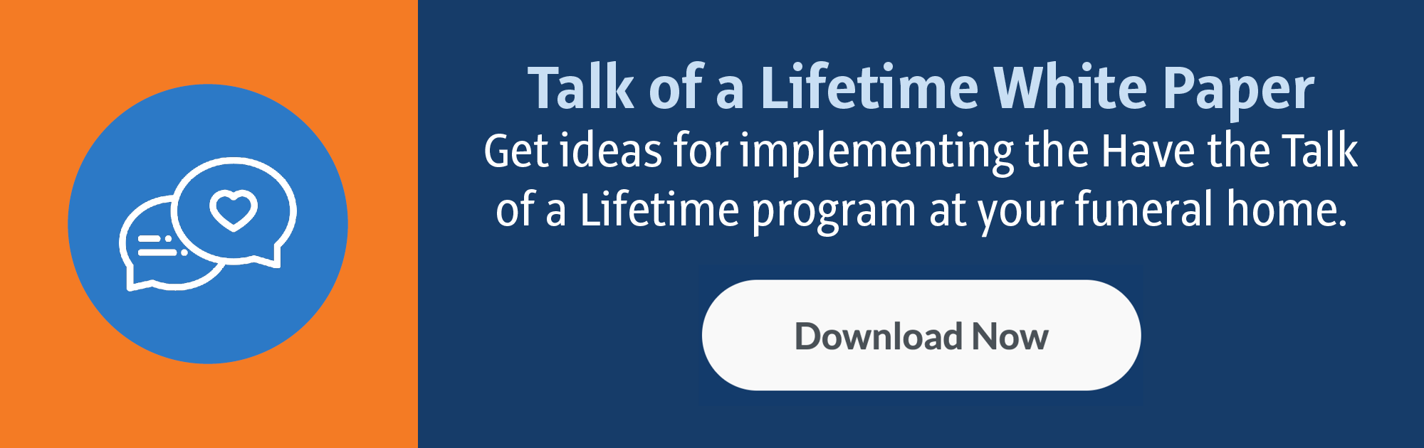 Talk of a Lifetime White Paper: Get ideas for implementing the Have the Talk of a Lifetime program at your funeral home. (Download Now)