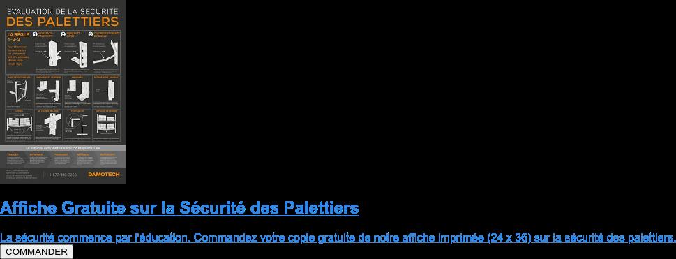 Affiche Gratuite sur la Sécurité des Palettiers  La sécurité commence par l'éducation. Commandez votre copie gratuite de notre  affiche imprimée (24x36) sur la sécurité des palettiers. COMMANDER