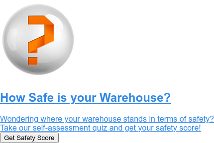 How Safe is your Warehouse?  Wondering where your warehouse stands in terms of rack safety? Take the quiz to find out! Start Quiz