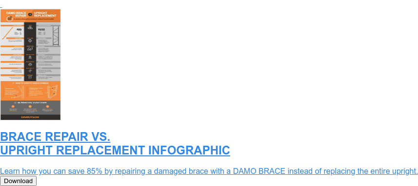 BRACE REPAIR VS. UPRIGHT REPLACEMENT INFOGRAPHIC  Learn how you can save 85% by repairing a damaged brace with a DAMO BRACE  instead of replacing the entire upright. Download