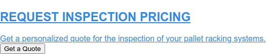 REQUEST PRICING  Get a personalized quote for the inspection of your pallet racking systems. Get a Quote