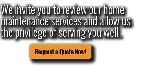 We invite you to review our home maintenance services and allow us the privilege of serving you well. Request a quote now!