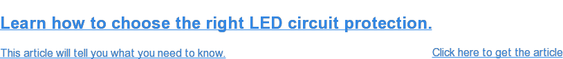 Learn how to choose the right circuit protection for your LEDs.  Our article, Choosing the Right Circuit Protection for LEDs, outlines  instances when certain requirements and technologies should be considered to  ensure the continuous reliability of the LED lighting installation.  Click here to get the article  <http://info.littelfuse.com/choosing-the-right-circuit-protection-for-leds-article>