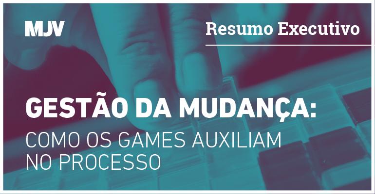 RESUMO EXECUTIVO - GESTÃO DA MUDANÇA: COMO OS GAMES AUXILIAM NO PROCESSO